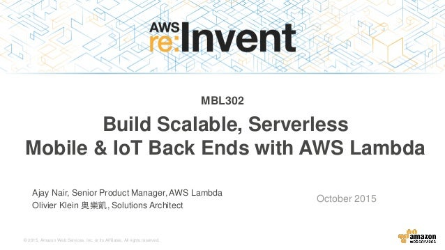 © 2015, Amazon Web Services, Inc. or its Affiliates. All rights reserved. Ajay Nair, Senior Product Manager, AWS Lambda Ol...