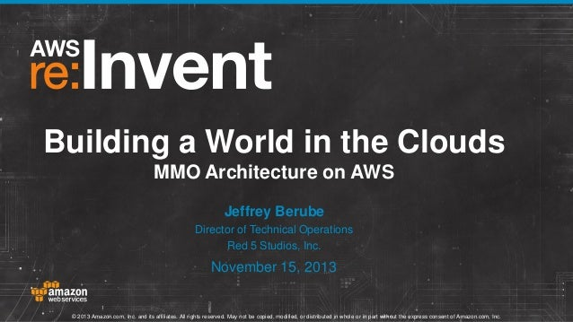 Building a World in the Clouds MMO Architecture on AWS Jeffrey Berube Director of Technical Operations Red 5 Studios, Inc....