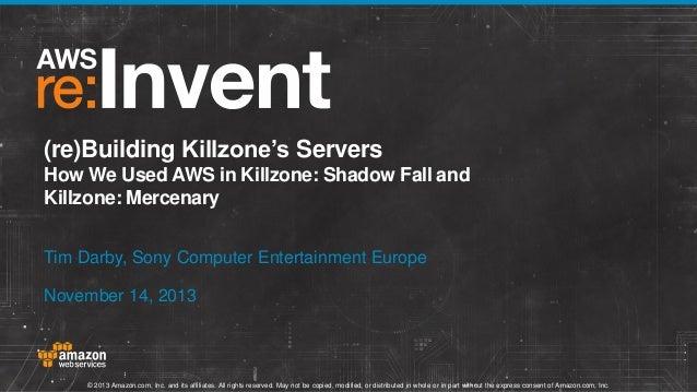 (re)Building Killzone's Servers How We Used AWS in Killzone: Shadow Fall and Killzone: Mercenary Tim Darby, Sony Computer ...