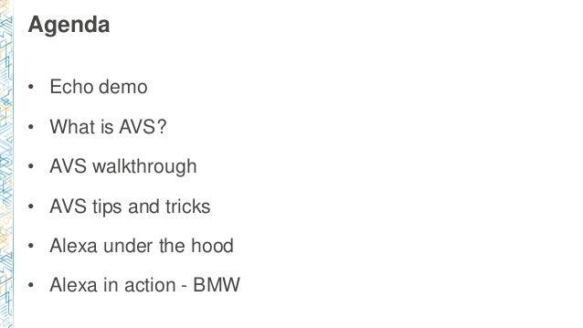 Agenda • Echo demo • What is AVS? • AVS walkthrough • AVS tips and tricks • Alexa under the hood • Alexa in action - BMW