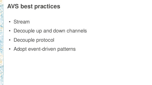 AVS best practices • Stream • Decouple up and down channels • Decouple protocol • Adopt event-driven patterns