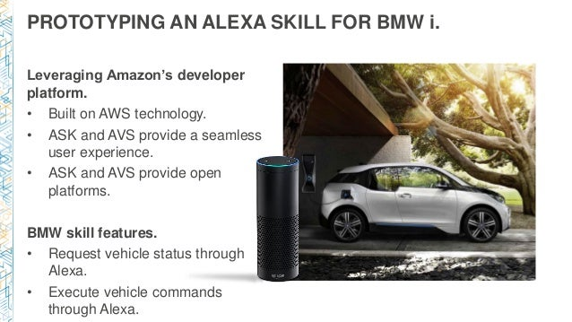 PROTOTYPING AN ALEXA SKILL FOR BMW i. Leveraging Amazon's developer platform. • Built on AWS technology. • ASK and AVS pro...