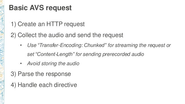 """Basic AVS request 1) Create an HTTP request 2) Collect the audio and send the request • Use """"Transfer-Encoding: Chunked"""" f..."""