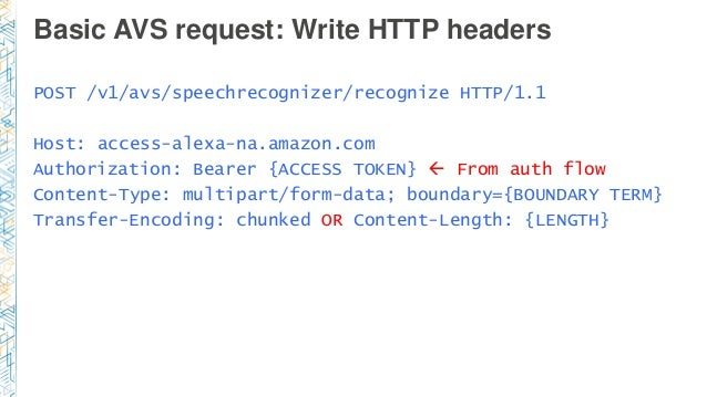 Basic AVS request: Write HTTP headers POST /v1/avs/speechrecognizer/recognize HTTP/1.1 Host: access-alexa-na.amazon.com Au...