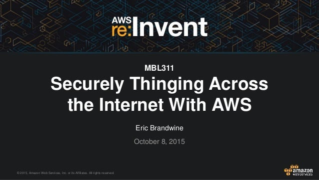 © 2015, Amazon Web Services, Inc. or its Affiliates. All rights reserved. Eric Brandwine October 8, 2015 MBL311 Securely T...