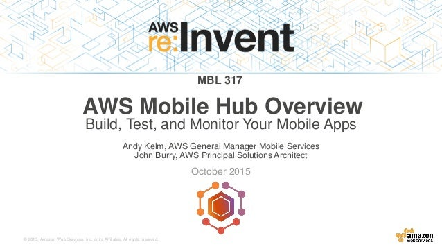 © 2015, Amazon Web Services, Inc. or its Affiliates. All rights reserved. Andy Kelm, AWS General Manager Mobile Services J...