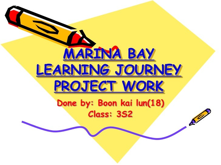 MARINA BAYLEARNING JOURNEY  PROJECT WORK  Done by: Boon kai lun(18)         Class: 3S2