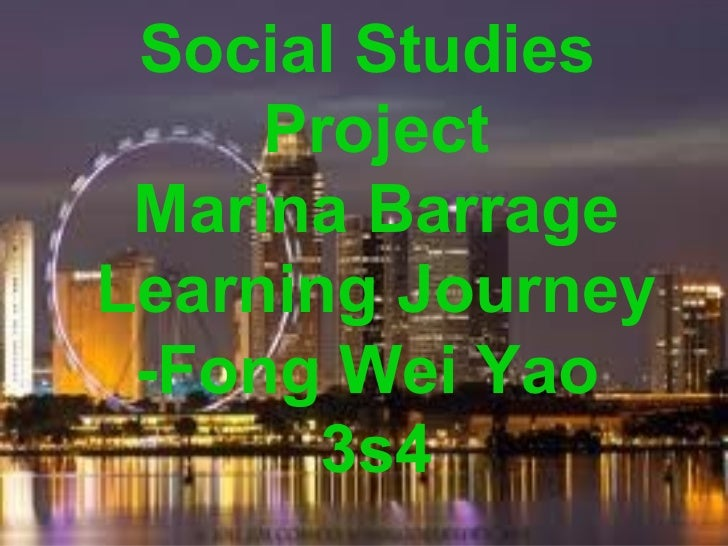 Social Studies     Project Marina BarrageLearning Journey -Fong Wei Yao       3s4