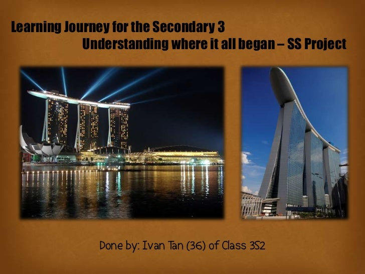 Learning Journey for the Secondary 3            Understanding where it all began – SS Project               Done by: Ivan ...
