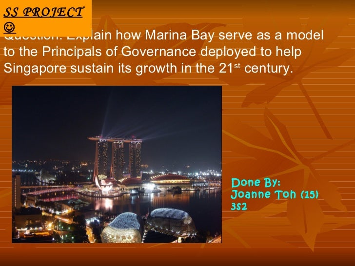 SS PROJECTQuestion: Explain how Marina Bay serve as a modelto the Principals of Governance deployed to helpSingapore sust...