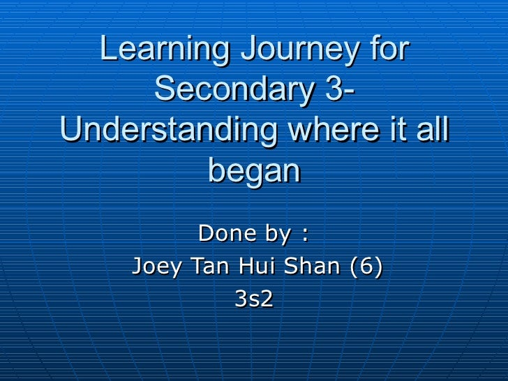 Learning Journey for     Secondary 3-Understanding where it all         began          Done by :    Joey Tan Hui Shan (6) ...