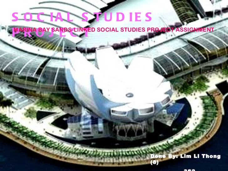 S O C IA L S T U D IE SPROJEC TMARINA BAY SANDS-LINKED SOCIAL STUDIES PROJECT ASSIGNMENT                                  ...