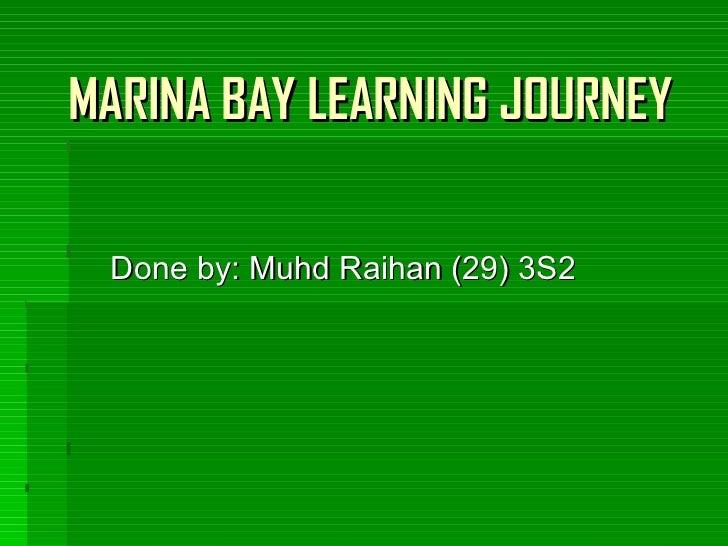 MARINA BAY LEARNING JOURNEY Done by: Muhd Raihan (29) 3S2