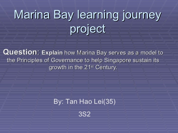 Marina Bay learning journey            projectQuestion: Explain how Marina Bay serves as a model to the Principles of Gove...