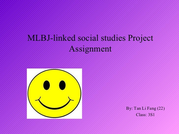 MLBJ-linked social studies Project         Assignment                          By: Tan Li Fang (22)                       ...