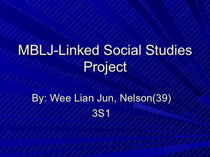 MBLJ-Linked Social Studies         Project  By: Wee Lian Jun, Nelson(39)              3S1