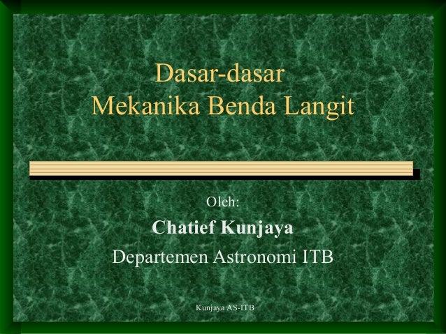 Kunjaya AS-ITB Dasar-dasar Mekanika Benda Langit Oleh: Chatief Kunjaya Departemen Astronomi ITB
