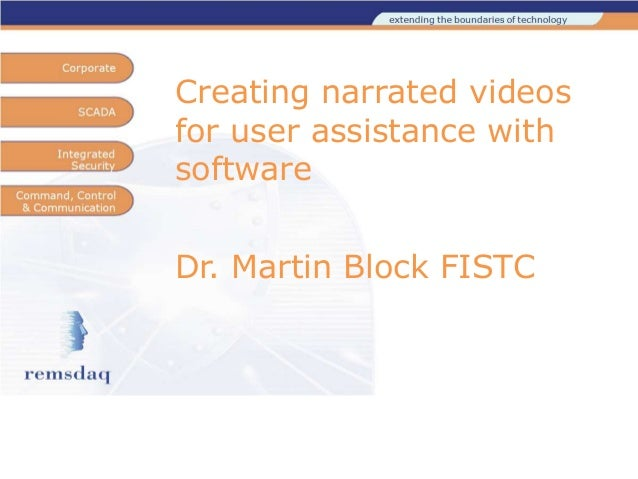 Creating narrated videos for user assistance with software Dr. Martin Block FISTC