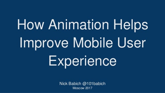 Nick Babich @101babich Moscow 2017 How Animation Helps Improve Mobile User Experience