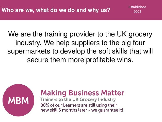 We are the training provider to the UK grocery industry. We help suppliers to the big four supermarkets to develop the sof...