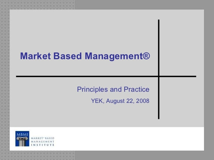 Market Based Management ® Principles and Practice YEK, August 22, 2008