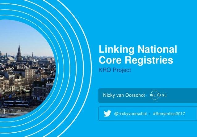 Linking National Core Registries KRO Project Nicky van Oorschot● @nickyvoorschot ● #Semantics2017