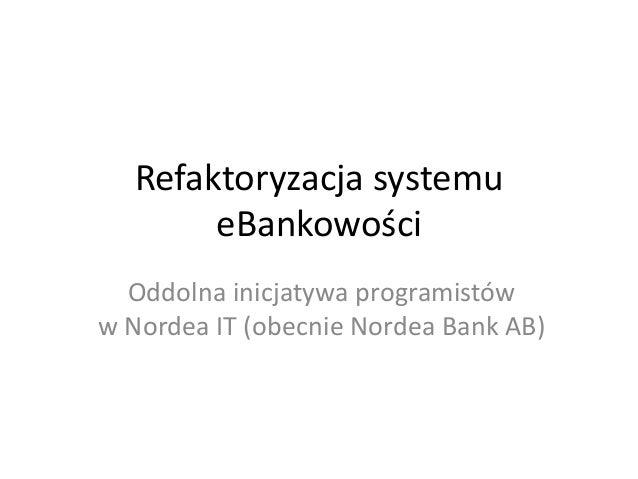 Refaktoryzacja systemu eBankowości Oddolna inicjatywa programistów w Nordea IT (obecnie Nordea Bank AB)
