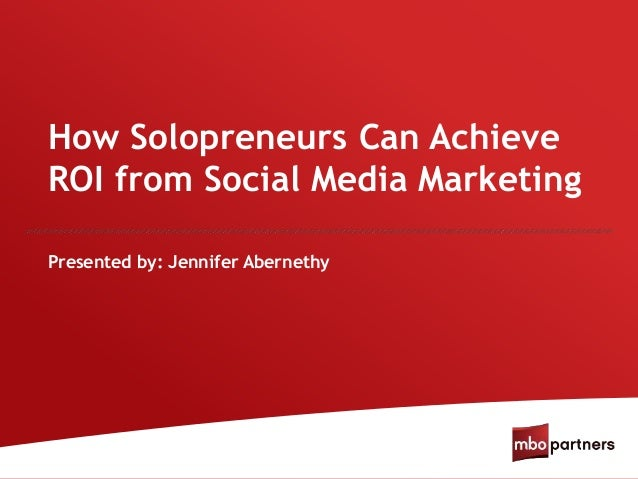 How Solopreneurs Can Achieve ROI from Social Media Marketing Presented by: Jennifer Abernethy