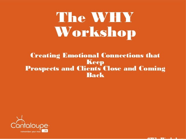 The WHY       Workshop Creating Emotional Connections that                 KeepProspects and Clients Close and Coming     ...