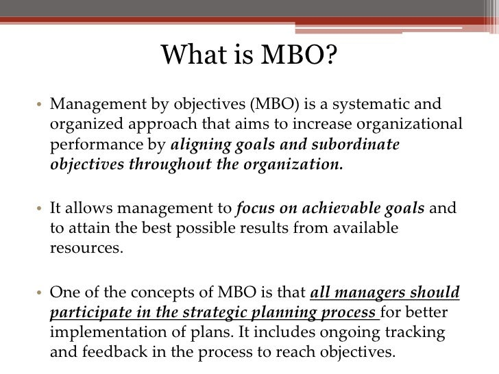 mbo management by objectives Management by objectives (mbo) definition also known as management by results (mbr), management by objectives is a results-driven process that aims to define objectives within an organisation so that behaviours can be aligned with the achievement of these objectives.