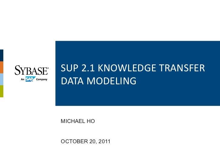 SUP 2.1 KNOWLEDGE TRANSFER DATA MODELING MICHAEL HOOCTOBER 20, 2011
