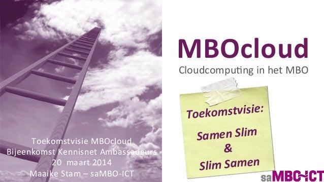 MBOcloud   Cloudcompu)ng  in  het  MBO   Toekomstvisie  MBOcloud   Bijeenkomst  Kennisnet  Ambassadeurs...