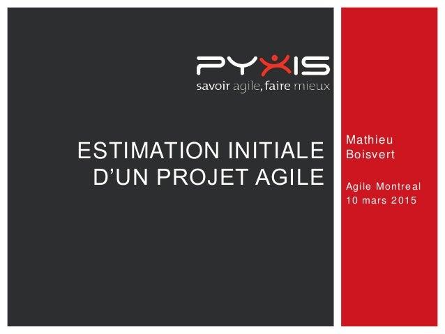 Mathieu Boisvert Agile Montreal 10 mars 2015 ESTIMATION INITIALE D'UN PROJET AGILE
