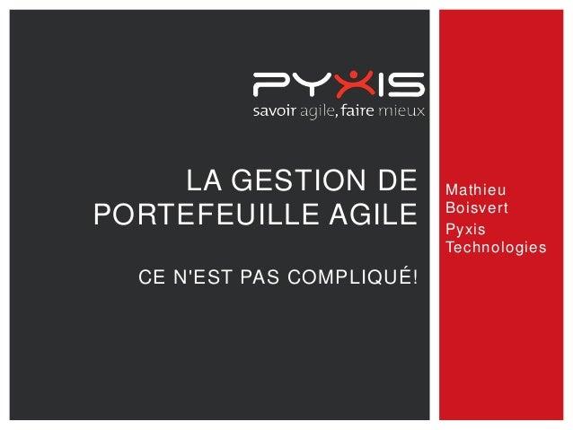 LA GESTION DE PORTEFEUILLE AGILE CE N'EST PAS COMPLIQUÉ! Mathieu Boisvert Pyxis Technologies