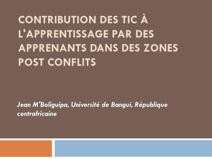 CONTRIBUTION DES TIC À L'APPRENTISSAGE PAR DES APPRENANTS DANS DES ZONES POST CONFLITS Jean M'Boliguipa, Université de Ban...