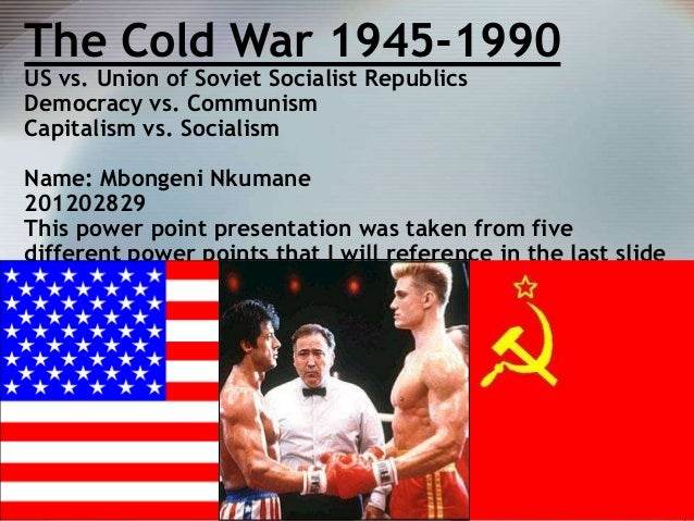 The Cold War 1945-1990 US vs. Union of Soviet Socialist Republics Democracy vs. Communism Capitalism vs. Socialism  Name: ...