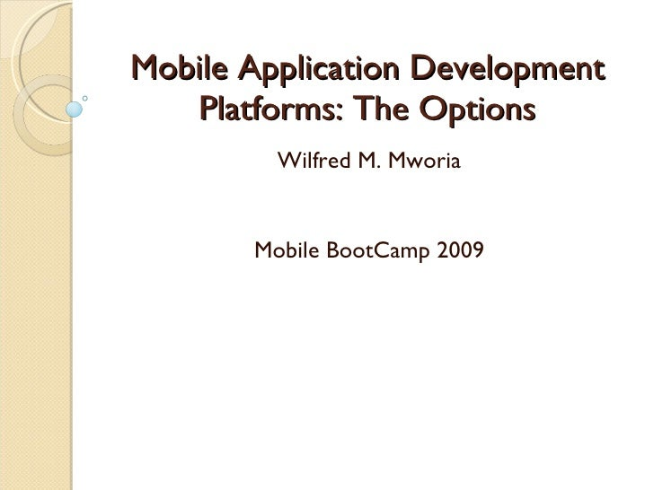 Mobile Application Development    Platforms: The Options          Wilfred M. Mworia          Mobile BootCamp 2009