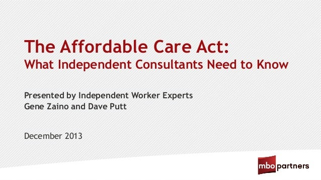 The Affordable Care Act: What Independent Consultants Need to Know Presented by Independent Worker Experts Gene Zaino and ...