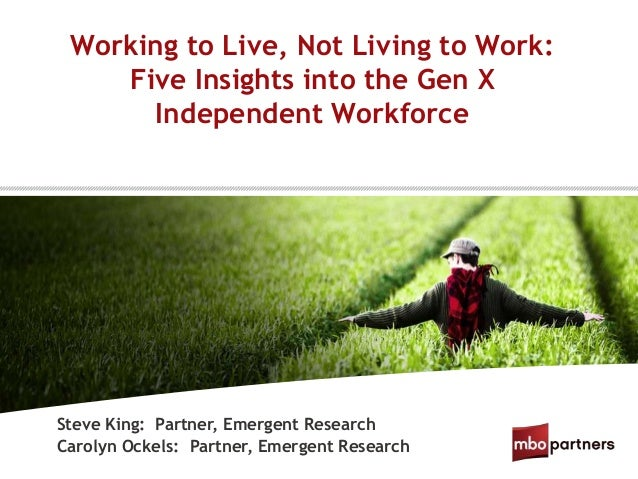 Working to Live, Not Living to Work:Five Insights into the Gen XIndependent WorkforceSteve King: Partner, Emergent Researc...