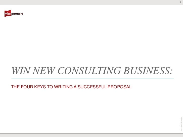 1         WIN NEW CONSULTING BUSINESS:         THE FOUR KEYS TO WRITING A SUCCESSFUL PROPOSAL                             ...