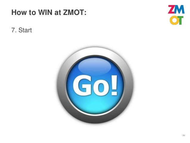 How to Win at ZMOT:    1) Put someone in charge    2) Find your Zero Moments    3) Answer the questions people are asking ...