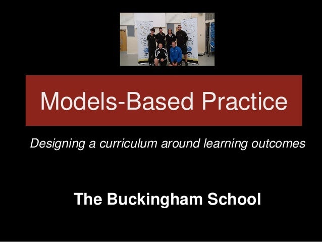 Models-Based Practice Designing a curriculum around learning outcomes The Buckingham School