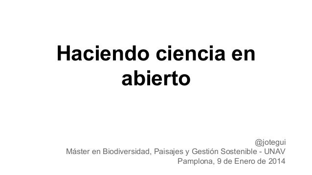 Haciendo ciencia en abierto @jotegui Máster en Biodiversidad, Paisajes y Gestión Sostenible - UNAV Pamplona, 9 de Enero de...