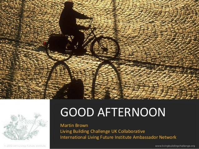 GOOD AFTERNOONMartin BrownLiving Building Challenge UK CollaborativeInternational Living Future Institute Ambassador Network