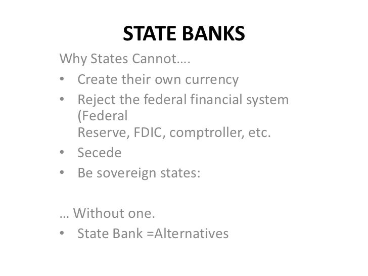 STATE BANKSWhy States Cannot….• Create their own currency• Reject the federal financial system  (Federal  Reserve, FDIC, c...