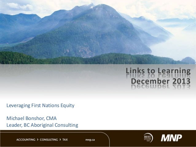Links to Learning December 2013 Leveraging First Nations Equity Michael Bonshor, CMA Leader, BC Aboriginal Consulting