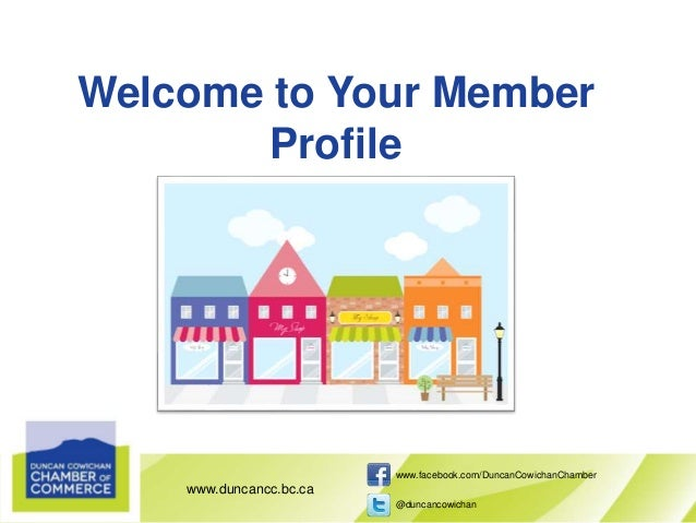 www.duncancc.bc.ca www.facebook.com/DuncanCowichanChamber @duncancowichan Welcome to Your Member Profile