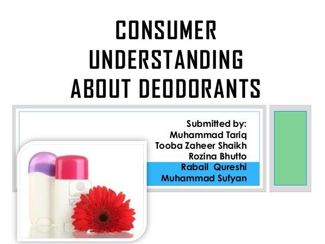 CONSUMER UNDERSTANDING ABOUT DEODORANTS Submitted by: Muhammad Tariq Tooba Zaheer Shaikh Rozina Bhutto Rabail Qureshi Muha...