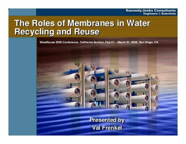 The Roles of Membranes in Water Recycling and Reuse The Roles of Membranes in Water Recycling and Reuse Presented by Val F...