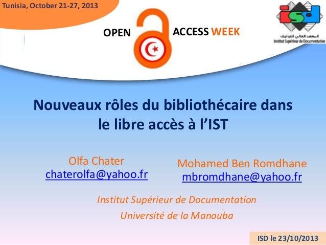 Tunisia, October 21-27, 2013  OPEN  ACCESS WEEK  Nouveaux rôles du bibliothécaire dans le libre accès à l'IST Olfa Chater ...